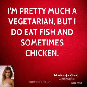 I'm pretty much a vegetarian, but I do eat fish and sometimes chicken.
