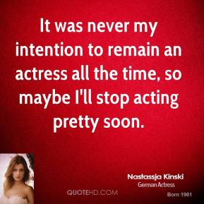 It was never my intention to remain an actress all the time, so maybe I'll stop acting pretty soon.