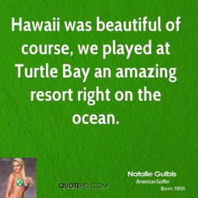 Natalie Gulbis - Hawaii was beautiful of course, we played at Turtle Bay an amazing resort right on the ocean.