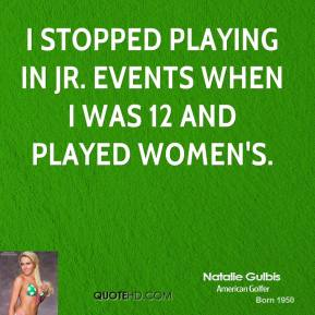 Natalie Gulbis - I stopped playing in Jr. events when I was 12 and played women's.