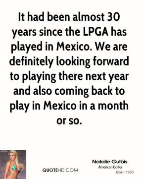 Natalie Gulbis - It had been almost 30 years since the LPGA has played in Mexico. We are definitely looking forward to playing there next year and also coming back to play in Mexico in a month or so.