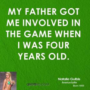 Natalie Gulbis - My father got me involved in the game when I was four years old.