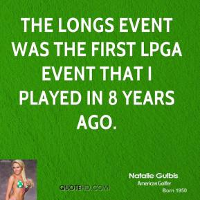 Natalie Gulbis - The Longs event was the first LPGA event that I played in 8 years ago.