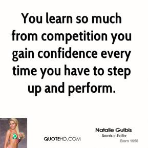 You learn so much from competition you gain confidence every time you have to step up and perform.