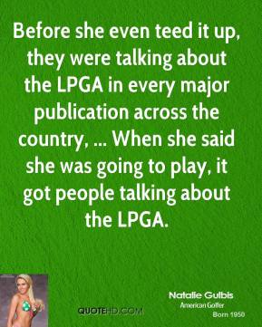 Natalie Gulbis  - Before she even teed it up, they were talking about the LPGA in every major publication across the country, ... When she said she was going to play, it got people talking about the LPGA.