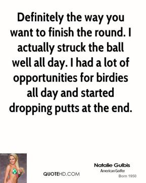 Natalie Gulbis  - Definitely the way you want to finish the round. I actually struck the ball well all day. I had a lot of opportunities for birdies all day and started dropping putts at the end.
