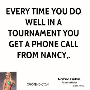 Natalie Gulbis  - Every time you do well in a tournament you get a phone call from Nancy.