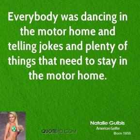 Natalie Gulbis  - Everybody was dancing in the motor home and telling jokes and plenty of things that need to stay in the motor home.