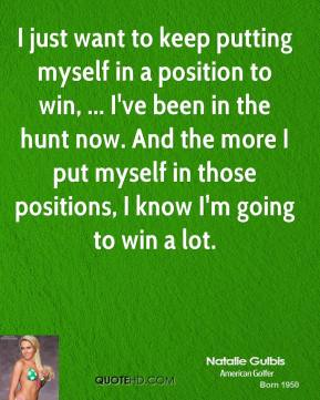 I just want to keep putting myself in a position to win, ... I've been in the hunt now. And the more I put myself in those positions, I know I'm going to win a lot.