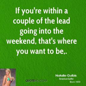 If you're within a couple of the lead going into the weekend, that's where you want to be.
