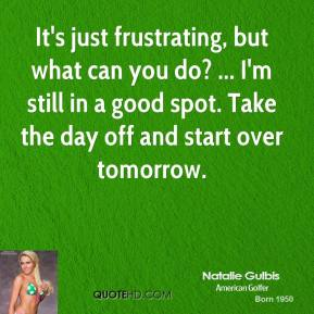 It's just frustrating, but what can you do? ... I'm still in a good spot. Take the day off and start over tomorrow.