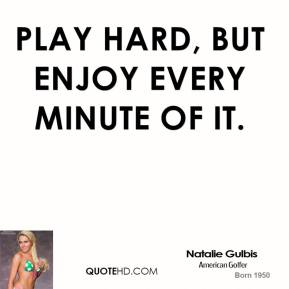 Play hard, but enjoy every minute of it.