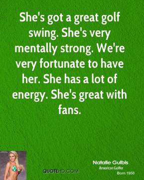 She's got a great golf swing. She's very mentally strong. We're very fortunate to have her. She has a lot of energy. She's great with fans.
