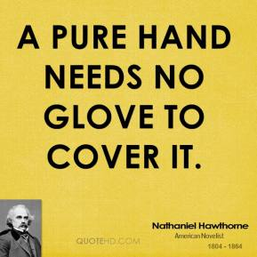 Nathaniel Hawthorne - A pure hand needs no glove to cover it.