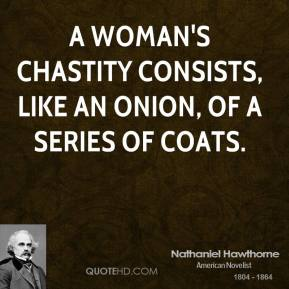 Nathaniel Hawthorne - A woman's chastity consists, like an onion, of a series of coats.