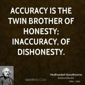 Nathaniel Hawthorne - Accuracy is the twin brother of honesty; inaccuracy, of dishonesty.