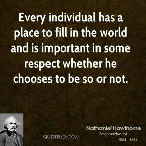 Nathaniel Hawthorne - Every individual has a place to fill in the world and is important in some respect whether he chooses to be so or not.