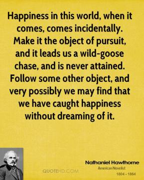 Happiness in this world, when it comes, comes incidentally. Make it the object of pursuit, and it leads us a wild-goose chase, and is never attained. Follow some other object, and very possibly we may find that we have caught happiness without dreaming of it.