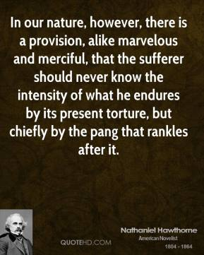 Nathaniel Hawthorne - In our nature, however, there is a provision, alike marvelous and merciful, that the sufferer should never know the intensity of what he endures by its present torture, but chiefly by the pang that rankles after it.