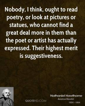 Nobody, I think, ought to read poetry, or look at pictures or statues, who cannot find a great deal more in them than the poet or artist has actually expressed. Their highest merit is suggestiveness.