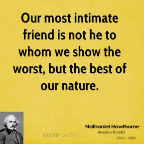 Nathaniel Hawthorne - Our most intimate friend is not he to whom we show the worst, but the best of our nature.
