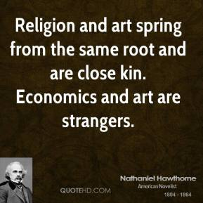 Nathaniel Hawthorne - Religion and art spring from the same root and are close kin. Economics and art are strangers.