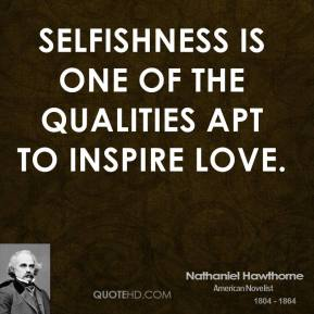 Nathaniel Hawthorne - Selfishness is one of the qualities apt to inspire love.