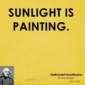 Nathaniel Hawthorne - Sunlight is painting.