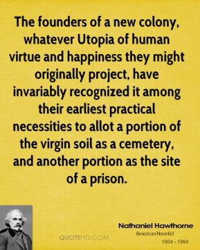 The founders of a new colony, whatever Utopia of human virtue and happiness they might originally project, have invariably recognized it among their earliest practical necessities to allot a portion of the virgin soil as a cemetery, and another portion as the site of a prison.