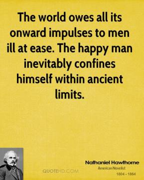 Nathaniel Hawthorne - The world owes all its onward impulses to men ill at ease. The happy man inevitably confines himself within ancient limits.