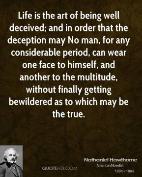 Nathaniel Hawthorne  - Life is the art of being well deceived; and in order that the deception may No man, for any considerable period, can wear one face to himself, and another to the multitude, without finally getting bewildered as to which may be the true.
