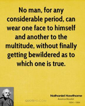 No man, for any considerable period, can wear one face to himself and another to the multitude, without finally getting bewildered as to which one is true.