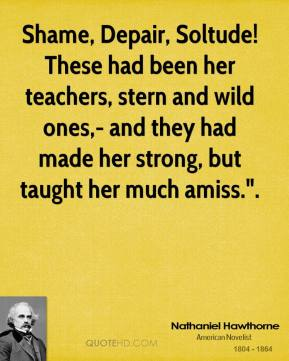 """Shame, Depair, Soltude! These had been her teachers, stern and wild ones,- and they had made her strong, but taught her much amiss.""""."""