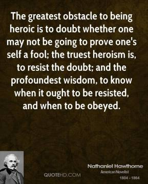 The greatest obstacle to being heroic is to doubt whether one may not be going to prove one's self a fool; the truest heroism is, to resist the doubt; and the profoundest wisdom, to know when it ought to be resisted, and when to be obeyed.