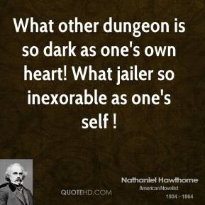 What other dungeon is so dark as one's own heart! What jailer so inexorable as one's self !
