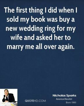 The first thing I did when I sold my book was buy a new wedding ring for my wife and asked her to marry me all over again.