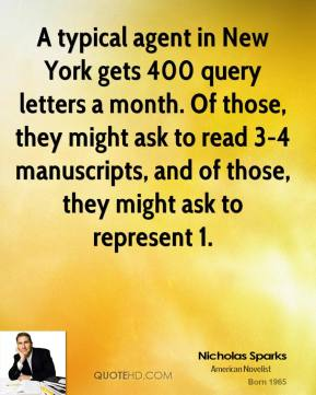 Nicholas Sparks - A typical agent in New York gets 400 query letters a month. Of those, they might ask to read 3-4 manuscripts, and of those, they might ask to represent 1.
