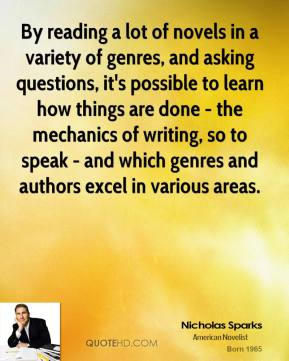 Nicholas Sparks - By reading a lot of novels in a variety of genres, and asking questions, it's possible to learn how things are done - the mechanics of writing, so to speak - and which genres and authors excel in various areas.