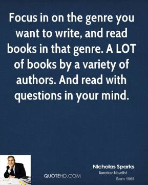 Nicholas Sparks - Focus in on the genre you want to write, and read books in that genre. A LOT of books by a variety of authors. And read with questions in your mind.