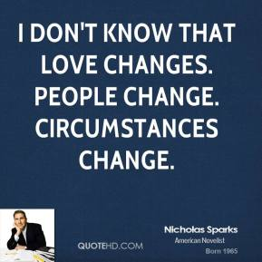 Nicholas Sparks - I don't know that love changes. People change. Circumstances change.