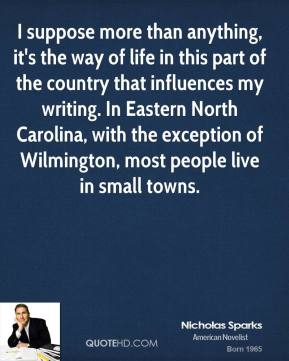 I suppose more than anything, it's the way of life in this part of the country that influences my writing. In Eastern North Carolina, with the exception of Wilmington, most people live in small towns.