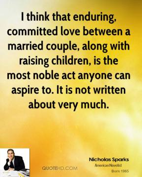 I think that enduring, committed love between a married couple, along with raising children, is the most noble act anyone can aspire to. It is not written about very much.