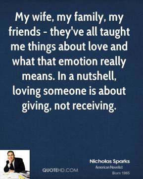 My wife, my family, my friends - they've all taught me things about love and what that emotion really means. In a nutshell, loving someone is about giving, not receiving.