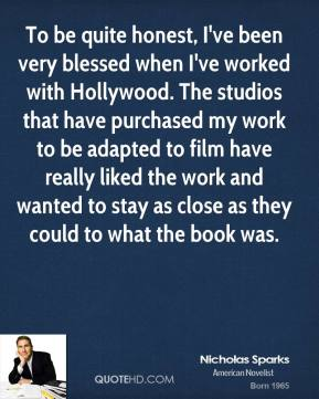 To be quite honest, I've been very blessed when I've worked with Hollywood. The studios that have purchased my work to be adapted to film have really liked the work and wanted to stay as close as they could to what the book was.