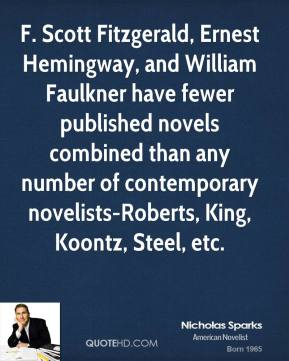 Nicholas Sparks  - F. Scott Fitzgerald, Ernest Hemingway, and William Faulkner have fewer published novels combined than any number of contemporary novelists-Roberts, King, Koontz, Steel, etc.