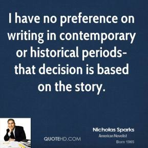 Nicholas Sparks  - I have no preference on writing in contemporary or historical periods-that decision is based on the story.
