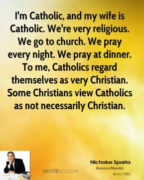 Nicholas Sparks  - I'm Catholic, and my wife is Catholic. We're very religious. We go to church. We pray every night. We pray at dinner. To me, Catholics regard themselves as very Christian. Some Christians view Catholics as not necessarily Christian.