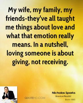 Nicholas Sparks  - My wife, my family, my friends-they've all taught me things about love and what that emotion really means. In a nutshell, loving someone is about giving, not receiving.
