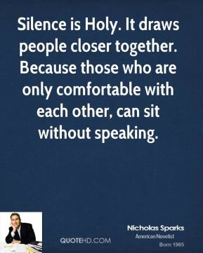 Nicholas Sparks  - Silence is Holy. It draws people closer together. Because those who are only comfortable with each other, can sit without speaking.