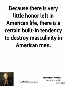 Because there is very little honor left in American life, there is a certain built-in tendency to destroy masculinity in American men.